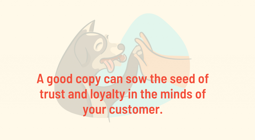 A good copy can sow the seed of trust and loyalty in the minds of your customer